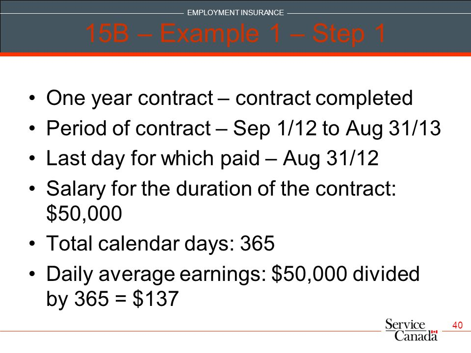 EMPLOYMENT INSURANCE 40 15B – Example 1 – Step 1 One year contract – contract completed Period of contract – Sep 1/12 to Aug 31/13 Last day for which paid – Aug 31/12 Salary for the duration of the contract: $50,000 Total calendar days: 365 Daily average earnings: $50,000 divided by 365 = $137