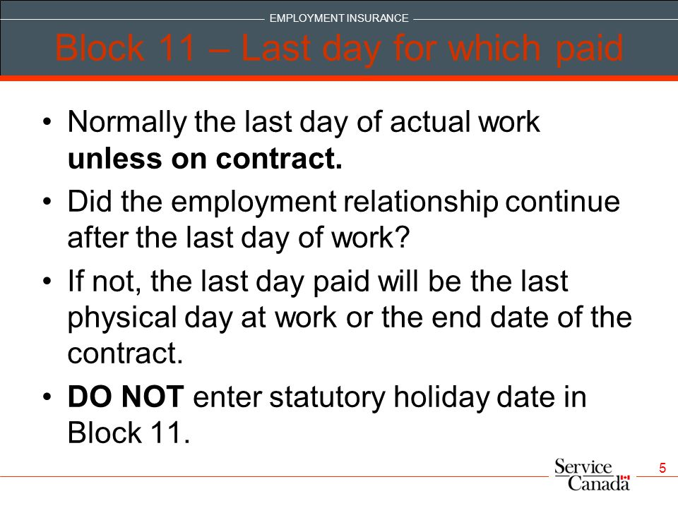 EMPLOYMENT INSURANCE 5 Block 11 – Last day for which paid Normally the last day of actual work unless on contract.