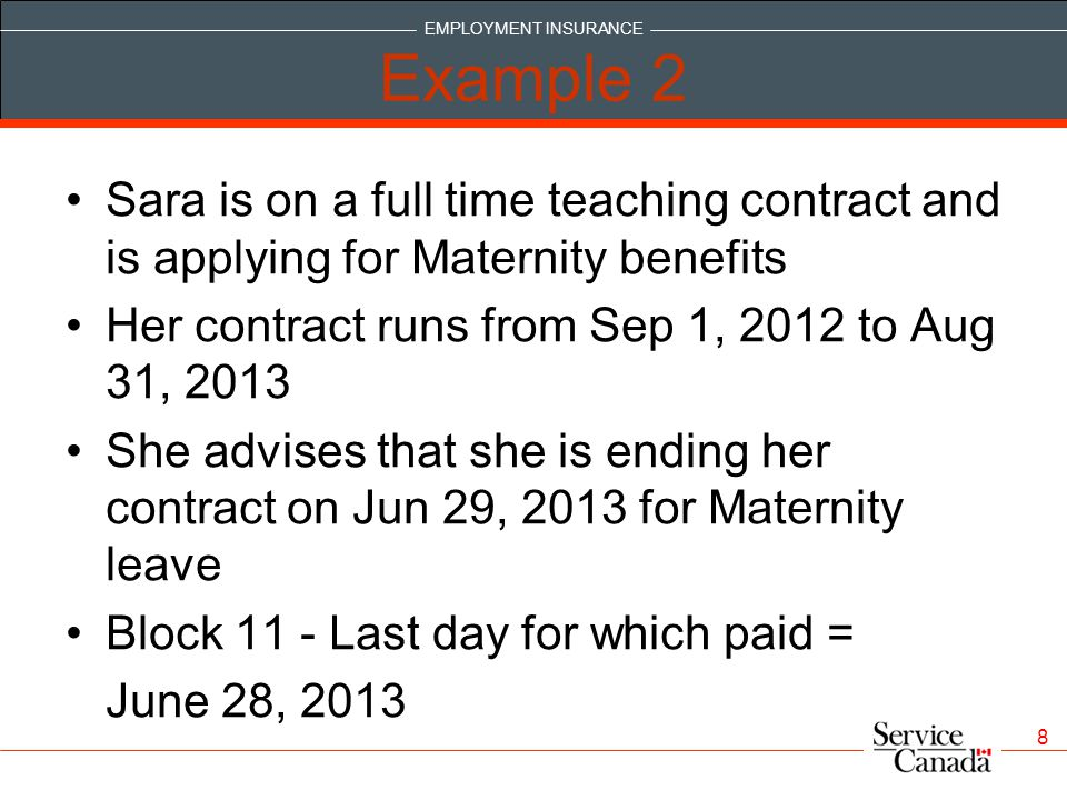 EMPLOYMENT INSURANCE 8 Example 2 Sara is on a full time teaching contract and is applying for Maternity benefits Her contract runs from Sep 1, 2012 to Aug 31, 2013 She advises that she is ending her contract on Jun 29, 2013 for Maternity leave Block 11 - Last day for which paid = June 28, 2013