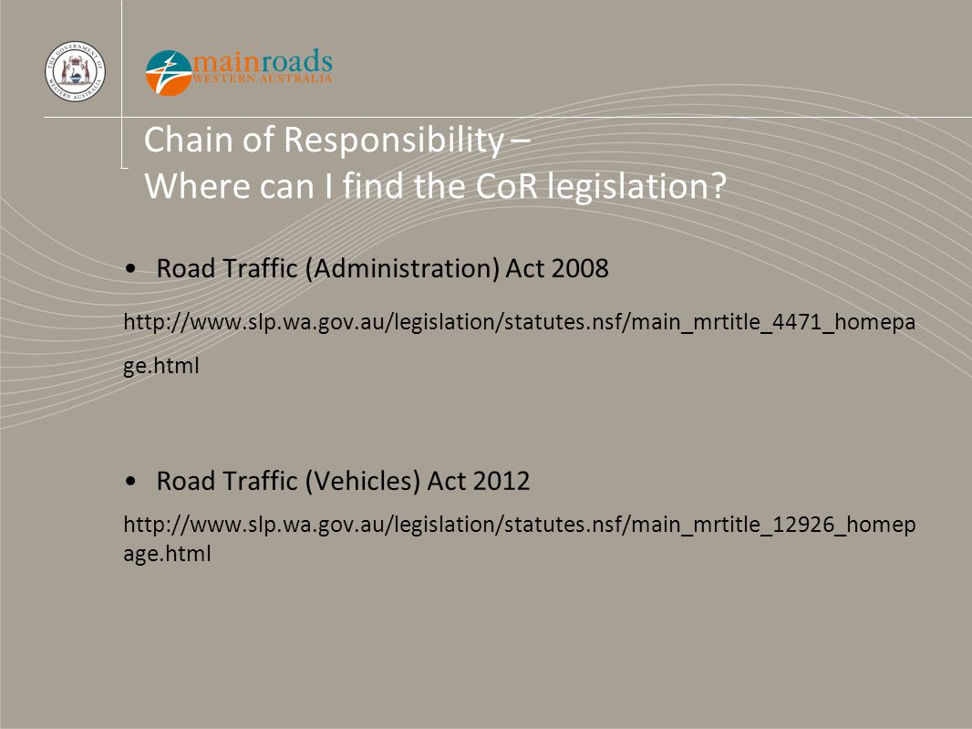 Chain of Responsibility – Where can I find the CoR legislation? Road Traffic (Administration) Act 2008 http://www.slp.wa.gov.au/legislation/statutes.n