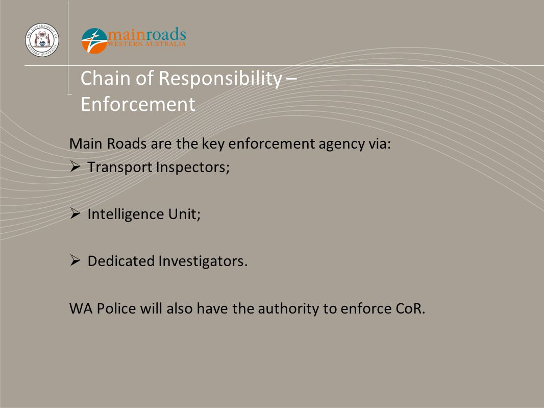 Chain of Responsibility – Enforcement Main Roads are the key enforcement agency via:  Transport Inspectors;  Intelligence Unit;  Dedicated Investigators.