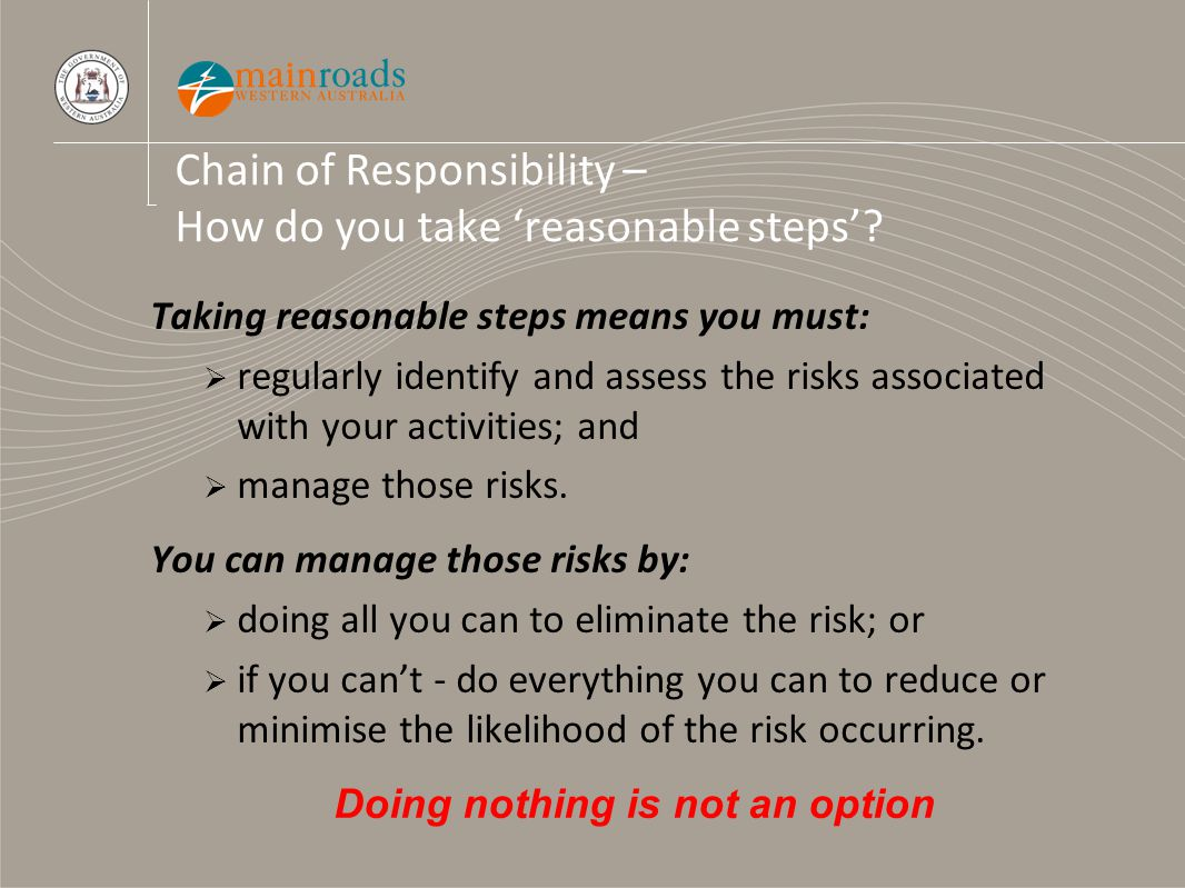 Chain of Responsibility – How do you take 'reasonable steps'? Taking reasonable steps means you must:  regularly identify and assess the risks associ
