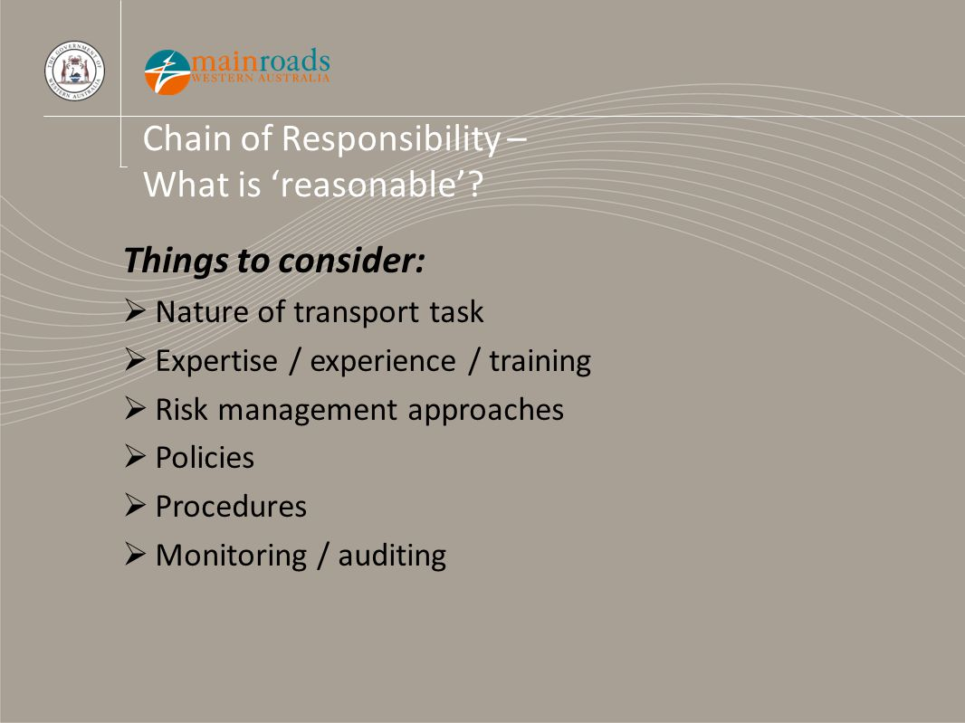 Chain of Responsibility – What is 'reasonable'? Things to consider:  Nature of transport task  Expertise / experience / training  Risk management a