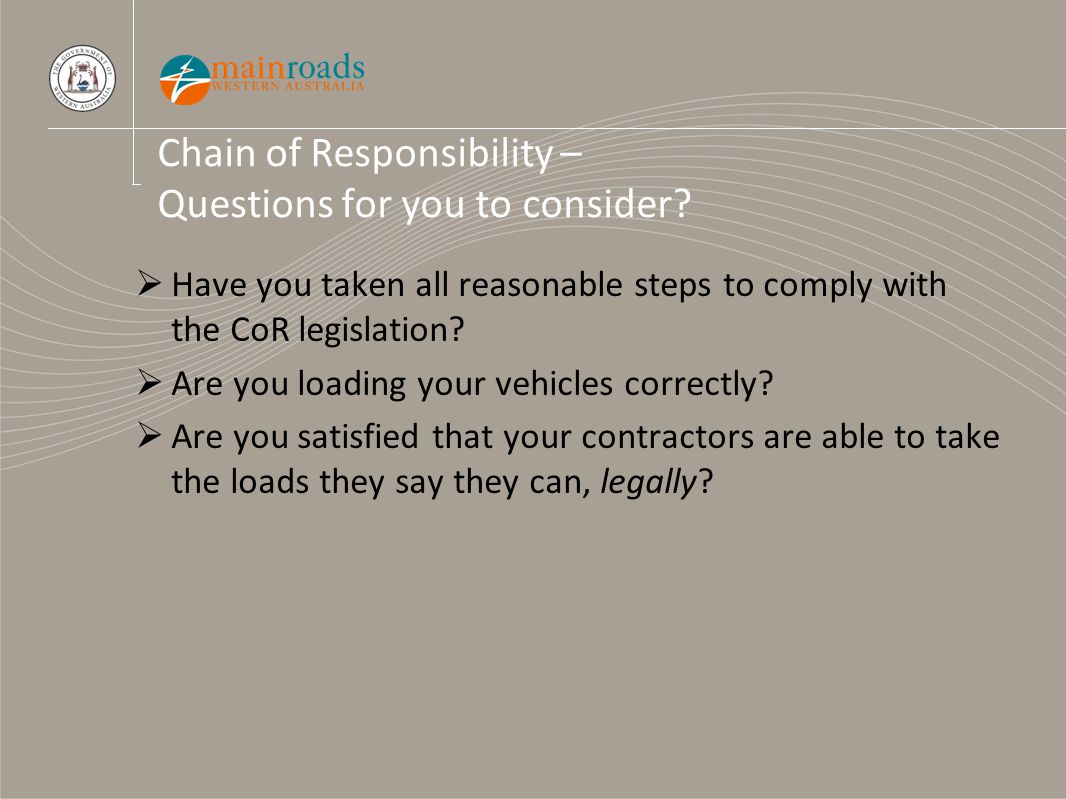 Chain of Responsibility – Questions for you to consider?  Have you taken all reasonable steps to comply with the CoR legislation?  Are you loading y
