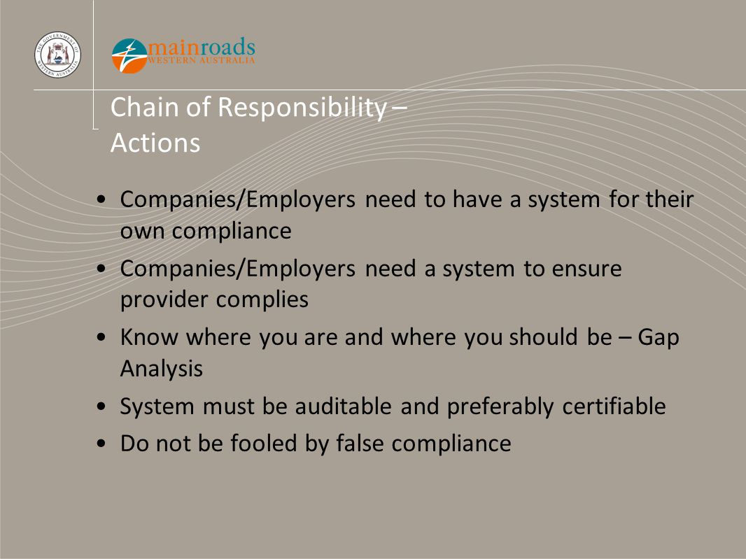 Chain of Responsibility – Actions Companies/Employers need to have a system for their own compliance Companies/Employers need a system to ensure provi
