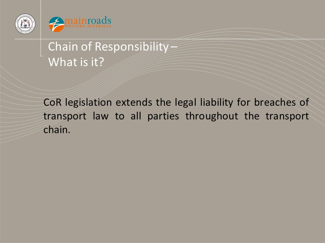 Chain of Responsibility – What is it? CoR legislation extends the legal liability for breaches of transport law to all parties throughout the transpor