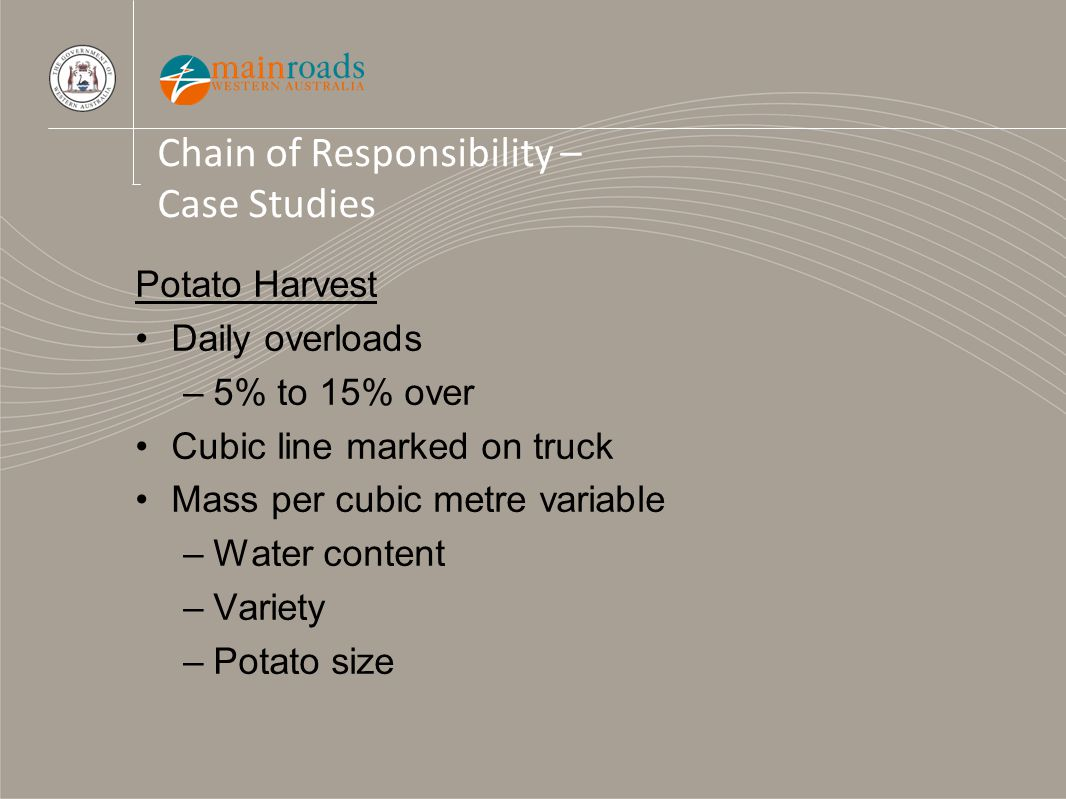 Chain of Responsibility – Case Studies Potato Harvest Daily overloads –5% to 15% over Cubic line marked on truck Mass per cubic metre variable –Water