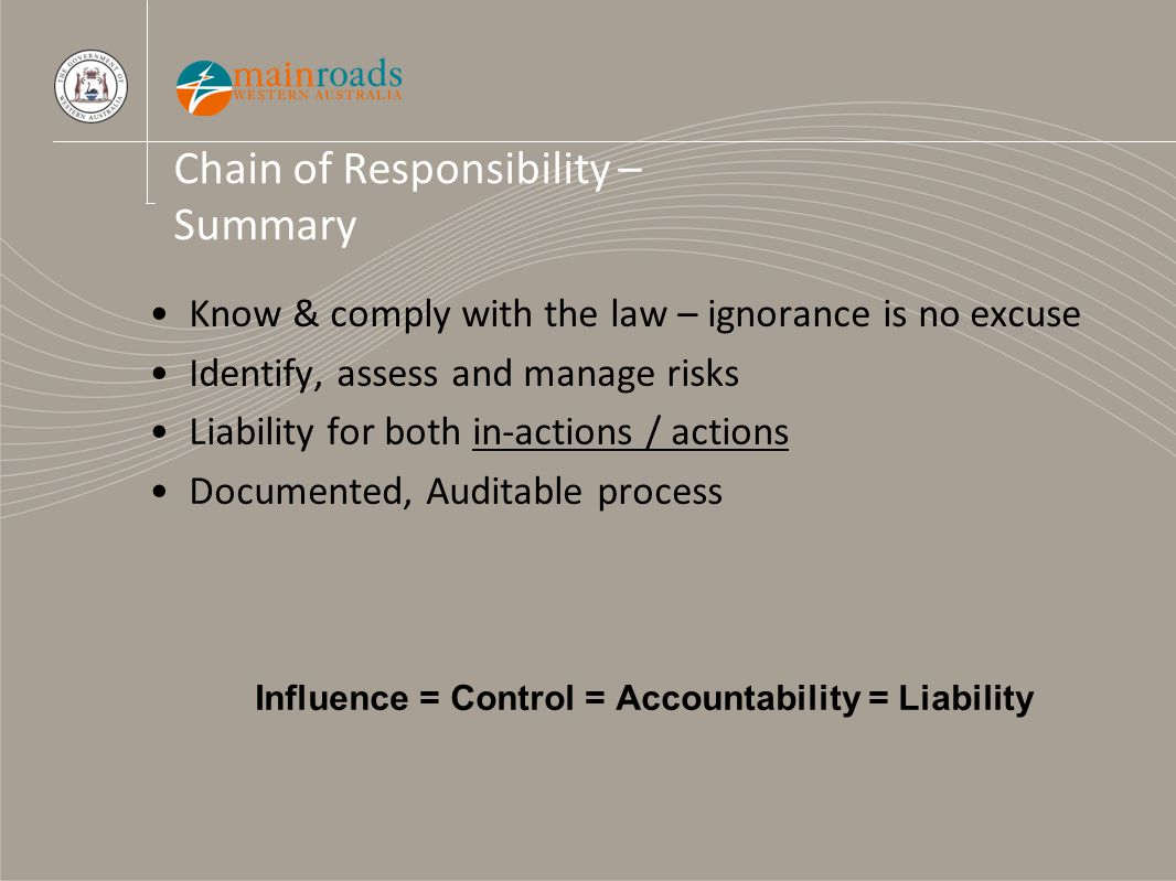 Chain of Responsibility – Summary Know & comply with the law – ignorance is no excuse Identify, assess and manage risks Liability for both in-actions