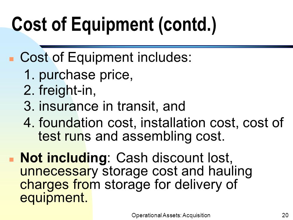 Operational Assets: Acquisition19 Cost of Equipment n Any cost occurred to acquire and to bring the equipment to the location and condition for its intended use.