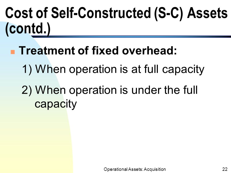 Operational Assets: Acquisition21 Cost of Self-Constructed (S-C) Assets n Cost of self-constructed assets includes: 1.