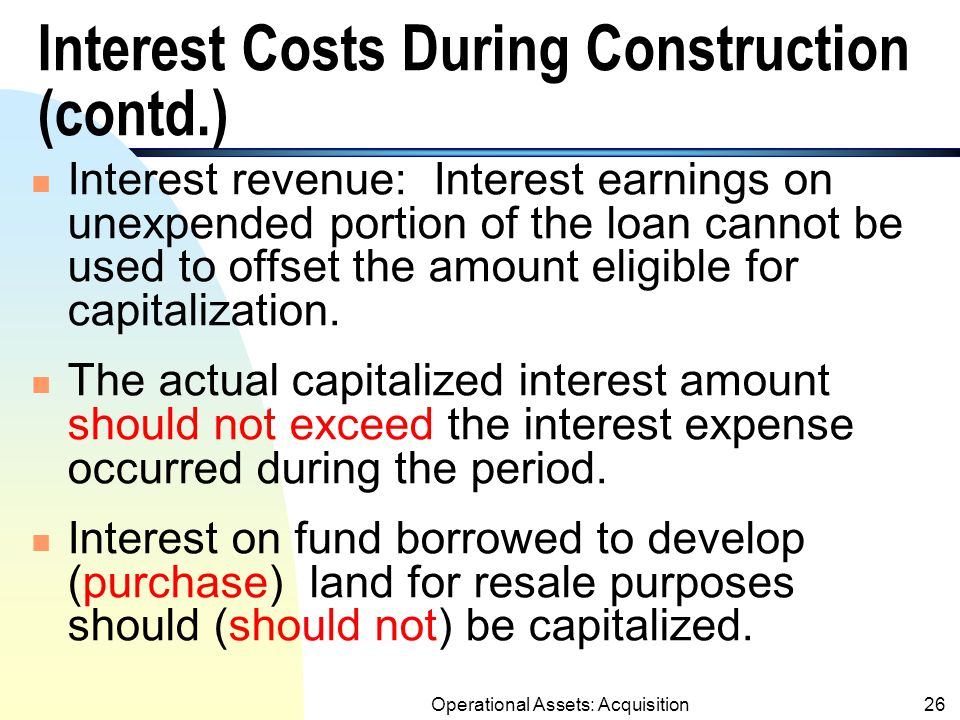 Operational Assets: Acquisition25 Interest Costs During Construction (contd.) u Capitalization period: Starting when: 1.