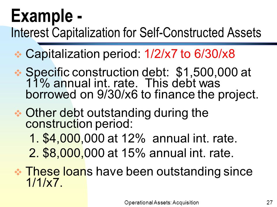 Operational Assets: Acquisition26 Interest Costs During Construction (contd.) n Interest revenue: Interest earnings on unexpended portion of the loan cannot be used to offset the amount eligible for capitalization.