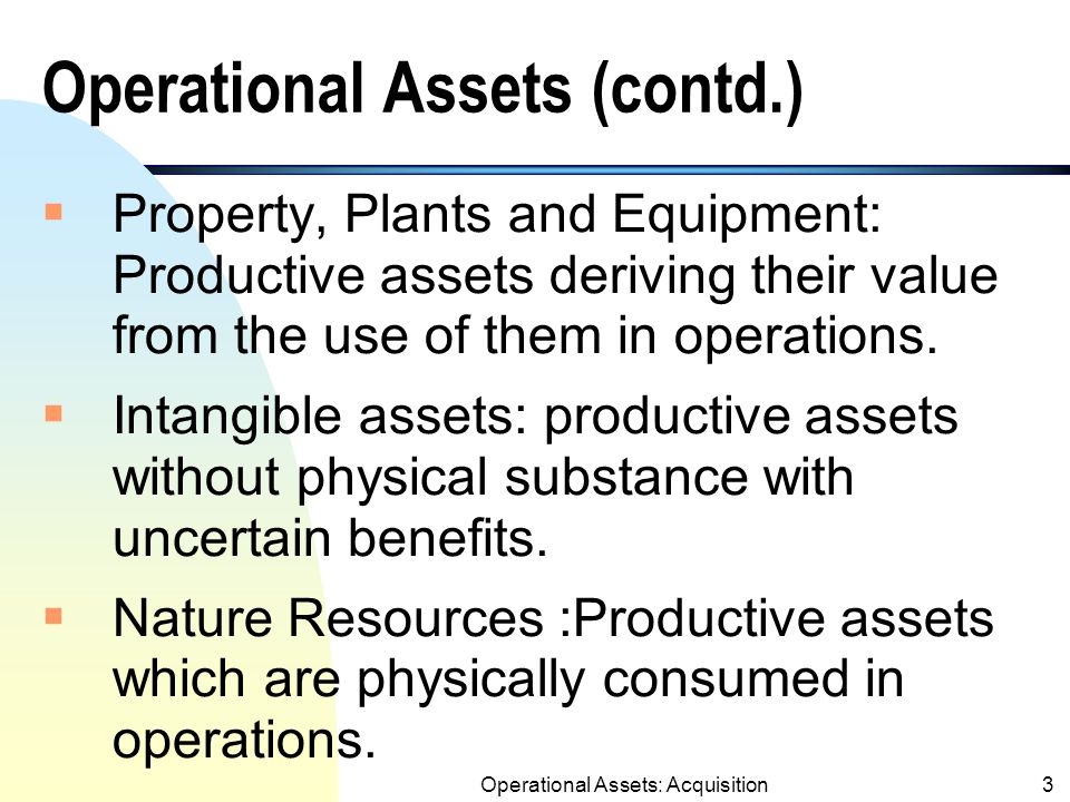 2 Operational Assets Operational assets include:  Property, Plants and Equipment (i.e., land, buildings, computers,machinery, etc.);  Intangible assets (patents, copyrights, tradenames,etc.)  Natural Resources (i.e., oil and gas reserves, timber, mineral deposits).