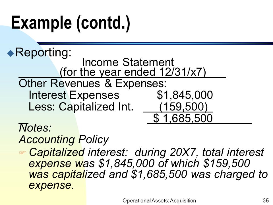 Operational Assets: Acquisition34 Example (contd.) u Actual interest incurred in 20x8: Same as in x7 = $1,845,000.
