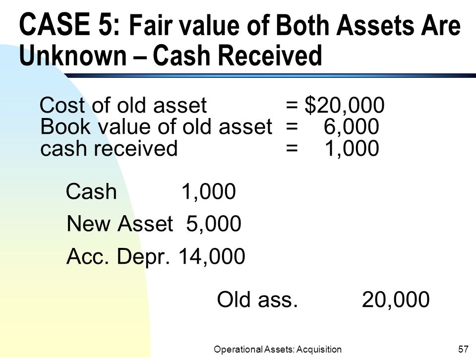 Operational Assets: Acquisition56 Treatments for Exception 1 (Fair values of Both Assets Are Unknown) (SFAS 153)  When fair values of both assets are unknown, the new asset is recorded at: Book Value of old Asset + Cash Paid or – Cash Received (See Cases 5 and 6).