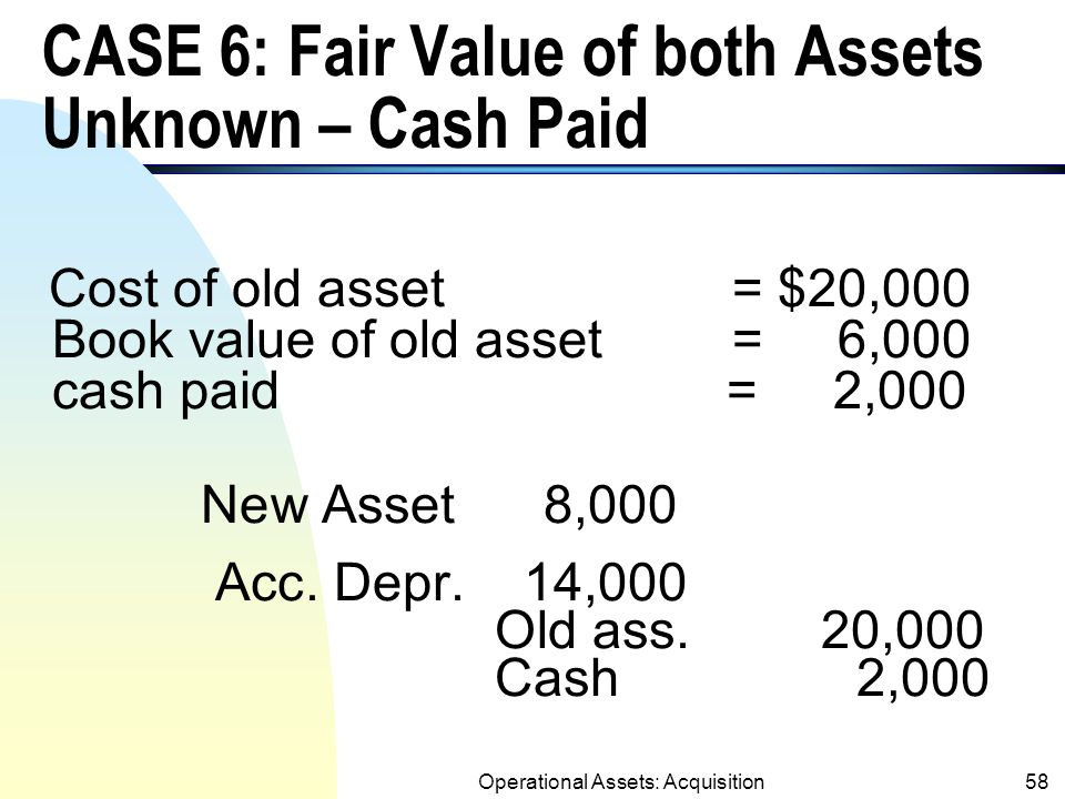 Operational Assets: Acquisition57 CASE 5: Fair value of Both Assets Are Unknown – Cash Received Cost of old asset = $20,000 Book value of old asset = 6,000 cash received = 1,000 Cash 1,000 New Asset 5,000 Acc.