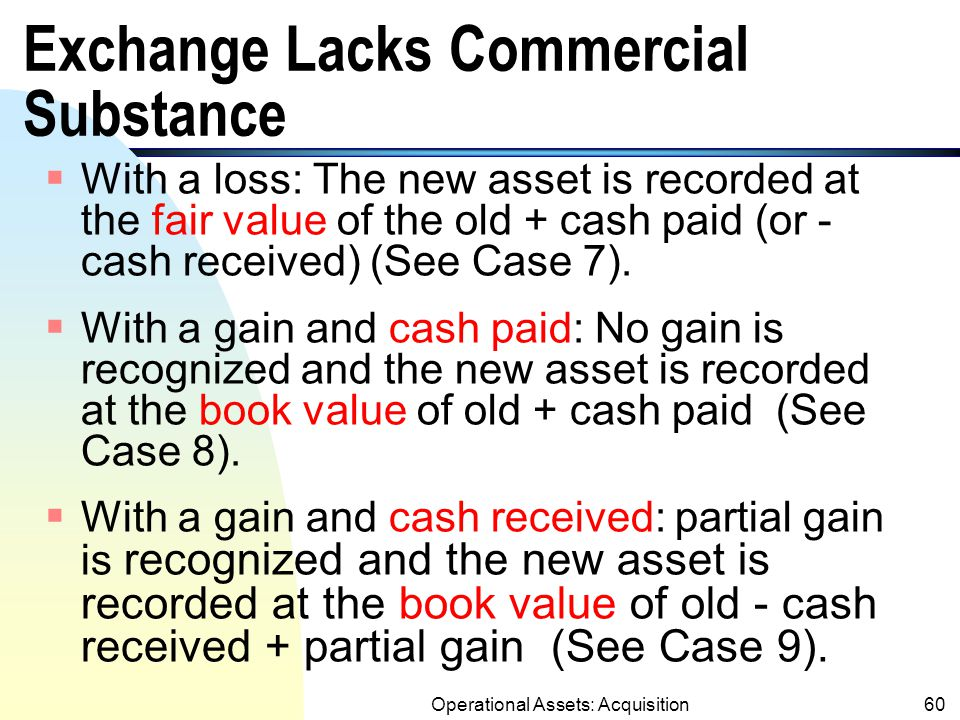 Operational Assets: Acquisition59 Treatments for Exception 2 (Exchange Lacks of Commercial Substance) (SFAS 153)  When the exchange lacks commercial value, the company recognizes a loss but not a gain unless cash is received (Conservatism!!).