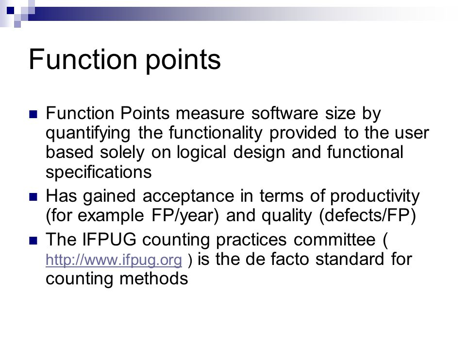 Function points A weighted total of five major components that form an application:  Number of external inputs (e.g.