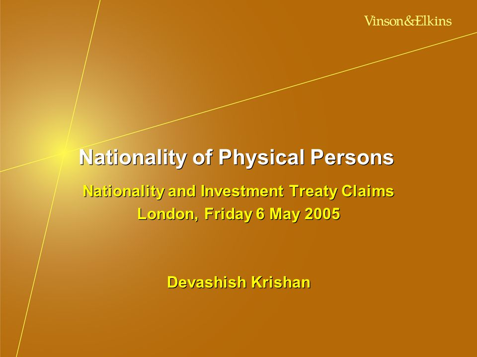 Nationality of Physical Persons Nationality and Investment Treaty Claims London, Friday 6 May 2005 Devashish Krishan Nationality and Investment Treaty Claims London, Friday 6 May 2005 Devashish Krishan