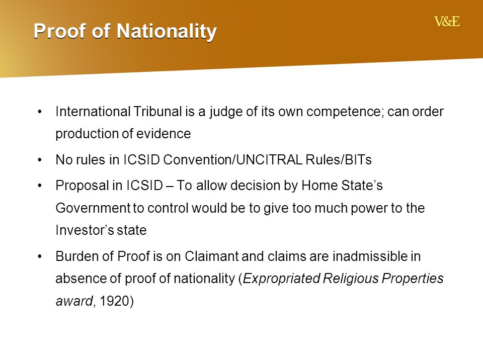 Proof of Nationality International Tribunal is a judge of its own competence; can order production of evidence No rules in ICSID Convention/UNCITRAL Rules/BITs Proposal in ICSID – To allow decision by Home State's Government to control would be to give too much power to the Investor's state Burden of Proof is on Claimant and claims are inadmissible in absence of proof of nationality (Expropriated Religious Properties award, 1920)