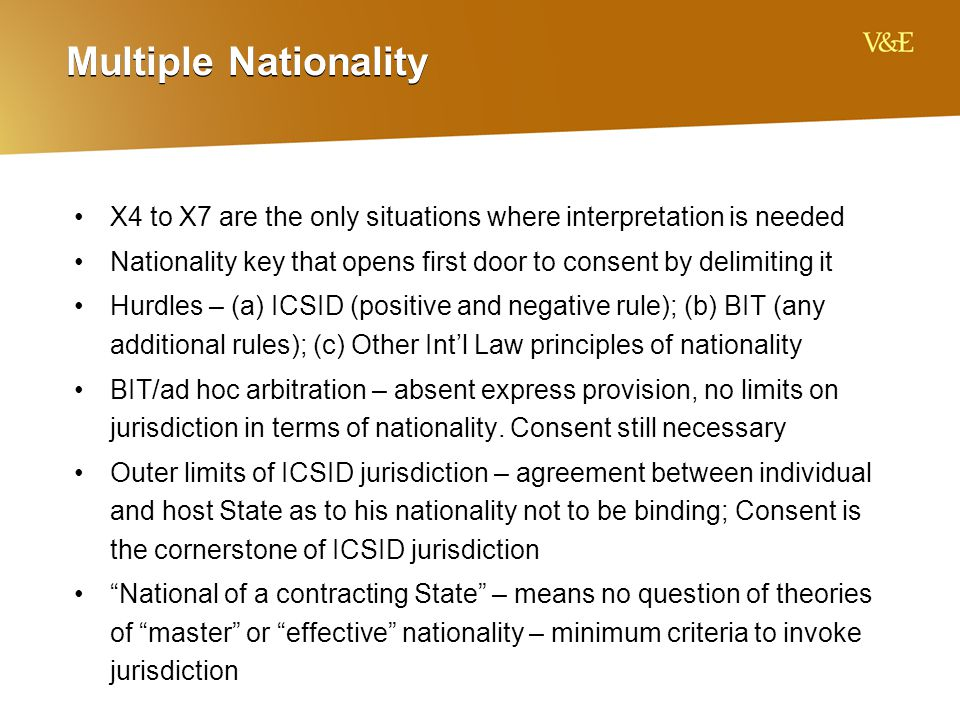 Multiple Nationality X4 to X7 are the only situations where interpretation is needed Nationality key that opens first door to consent by delimiting it Hurdles – (a) ICSID (positive and negative rule); (b) BIT (any additional rules); (c) Other Int'l Law principles of nationality BIT/ad hoc arbitration – absent express provision, no limits on jurisdiction in terms of nationality.