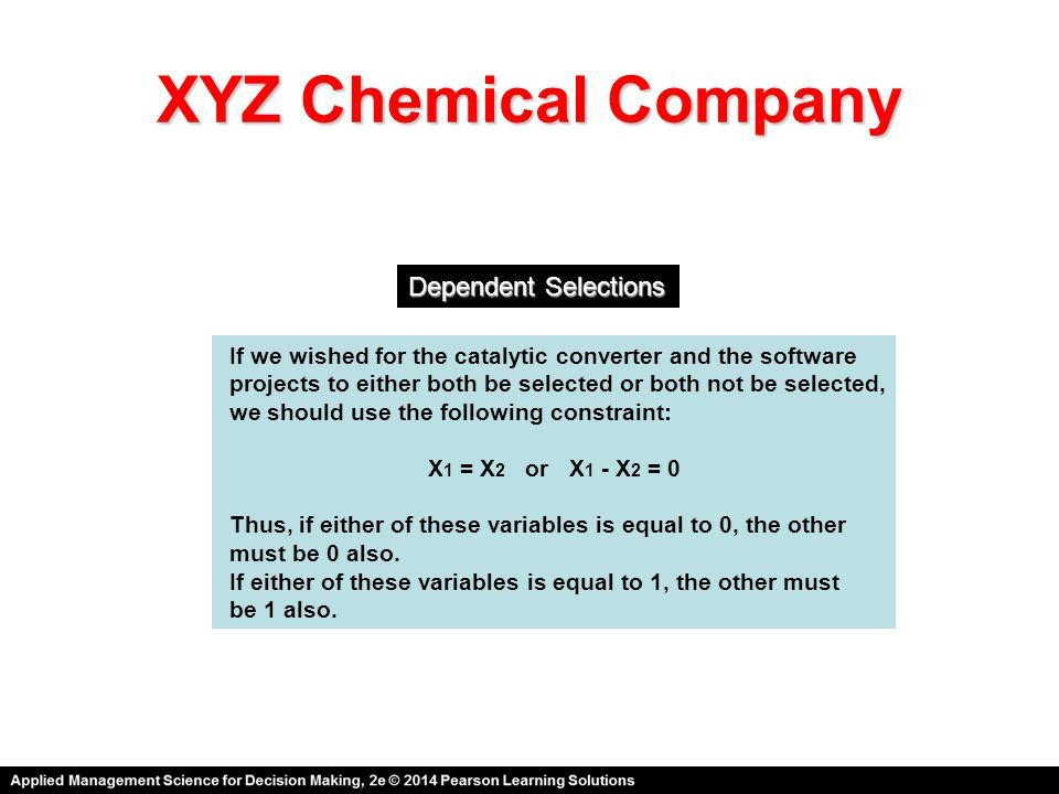 XYZ Chemical Company Dependent Selections If we wished for the catalytic converter and the software projects to either both be selected or both not be selected, we should use the following constraint: X 1 = X 2 or X 1 - X 2 = 0 Thus, if either of these variables is equal to 0, the other must be 0 also.