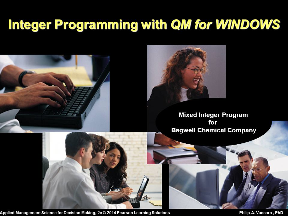 Integer Programming with QM for WINDOWS Mixed Integer Program for Bagwell Chemical Company