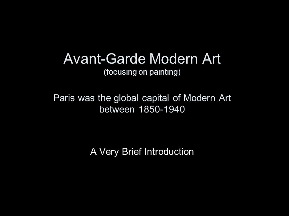 Avant-Garde Modern Art (focusing on painting) Paris was the global capital of Modern Art between 1850-1940 A Very Brief Introduction