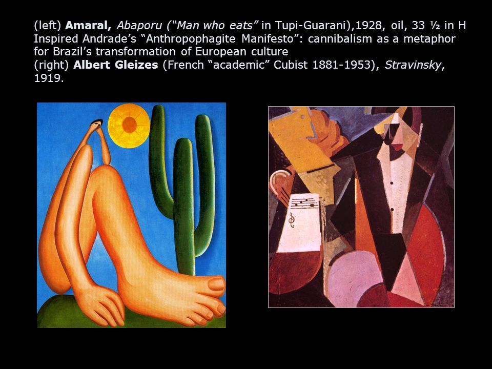 (left) Amaral, Abaporu ( Man who eats in Tupi-Guarani),1928, oil, 33 ½ in H Inspired Andrade's Anthropophagite Manifesto : cannibalism as a metaphor for Brazil's transformation of European culture (right) Albert Gleizes (French academic Cubist 1881-1953), Stravinsky, 1919.