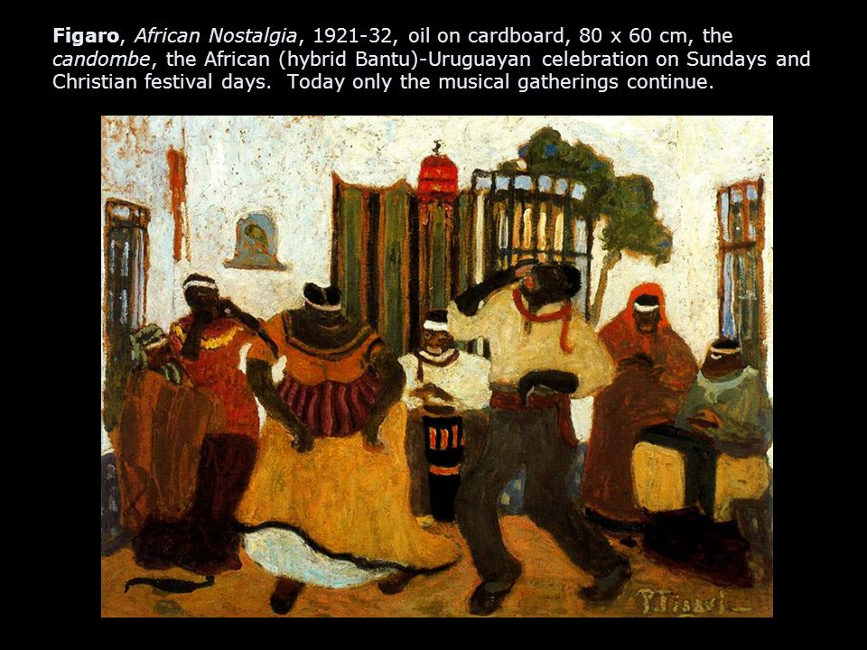 Figaro, African Nostalgia, 1921-32, oil on cardboard, 80 x 60 cm, the candombe, the African (hybrid Bantu)-Uruguayan celebration on Sundays and Christian festival days.