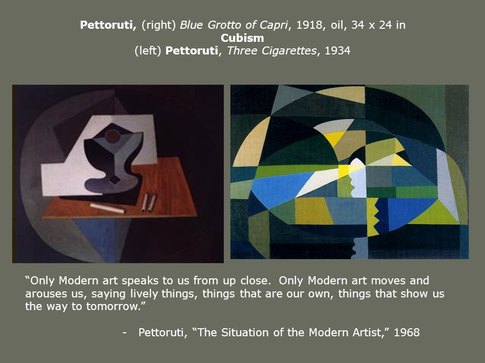 Pettoruti, (right) Blue Grotto of Capri, 1918, oil, 34 x 24 in Cubism (left) Pettoruti, Three Cigarettes, 1934 Only Modern art speaks to us from up close.