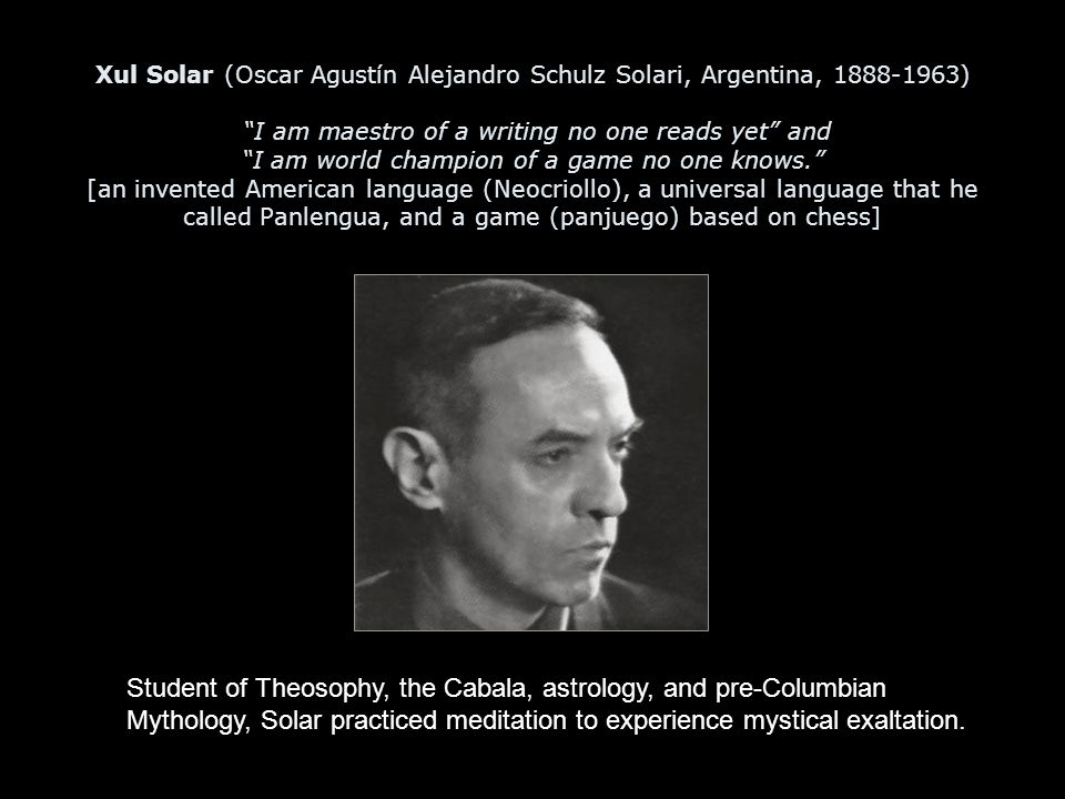 Xul Solar (Oscar Agustín Alejandro Schulz Solari, Argentina, 1888-1963) I am maestro of a writing no one reads yet and I am world champion of a game no one knows. [an invented American language (Neocriollo), a universal language that he called Panlengua, and a game (panjuego) based on chess] Student of Theosophy, the Cabala, astrology, and pre-Columbian Mythology, Solar practiced meditation to experience mystical exaltation.