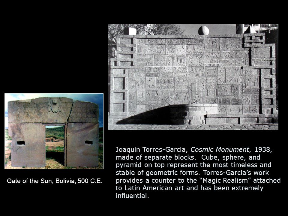 Gate of the Sun, Bolivia, 500 C.E. Joaquin Torres-Garcia, Cosmic Monument, 1938, made of separate blocks. Cube, sphere, and pyramid on top represent t