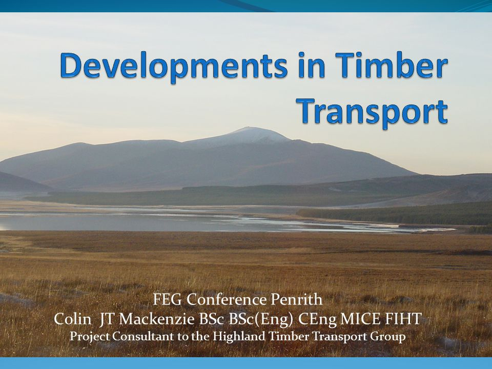 FEG Conference Penrith Colin JT Mackenzie BSc BSc(Eng) CEng MICE FIHT Project Consultant to the Highland Timber Transport Group