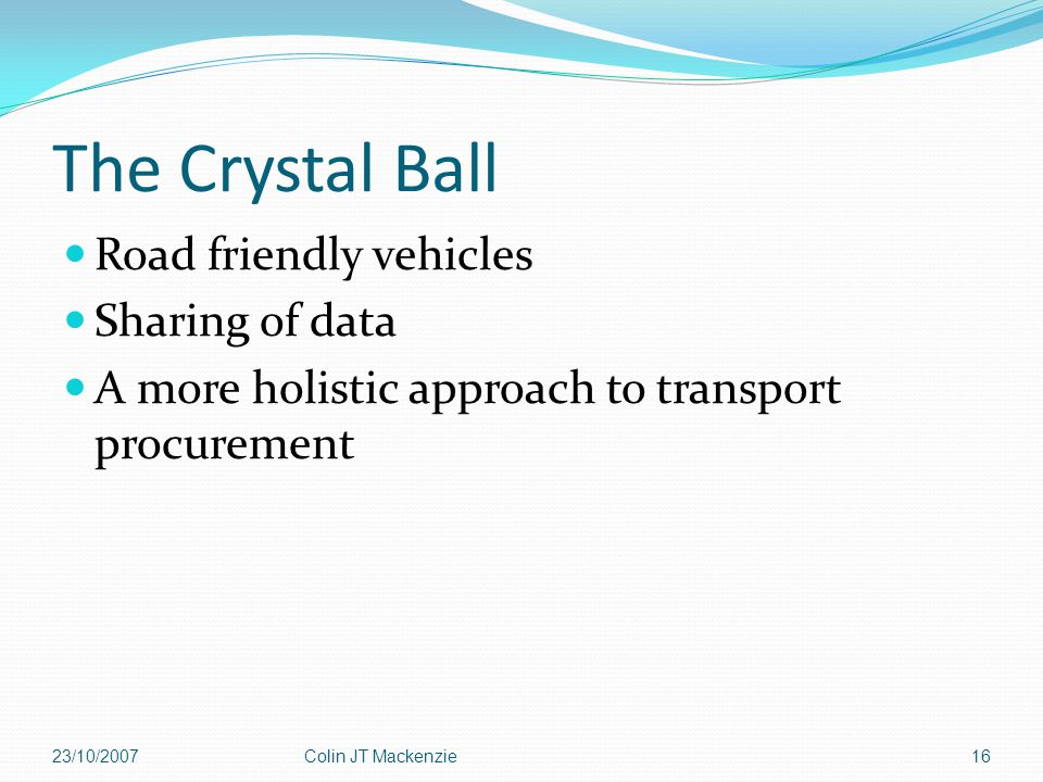 The Crystal Ball Road friendly vehicles Sharing of data A more holistic approach to transport procurement 23/10/2007Colin JT Mackenzie16