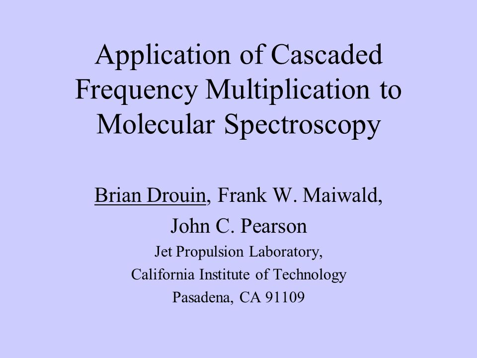 Application of Cascaded Frequency Multiplication to Molecular Spectroscopy Brian Drouin, Frank W.