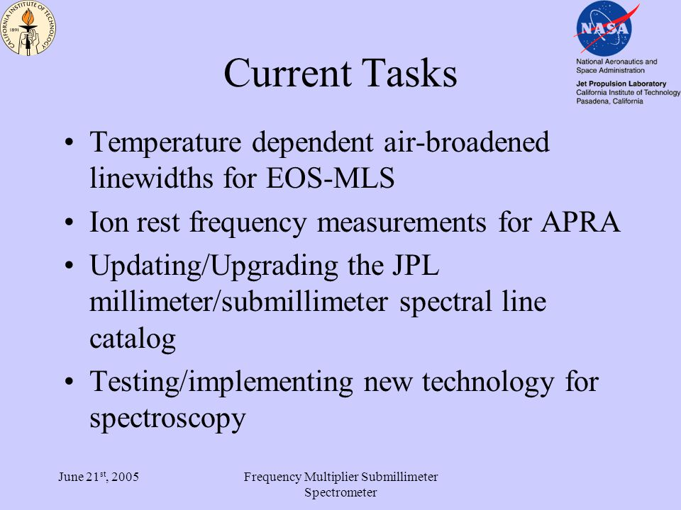 June 21 st, 2005Frequency Multiplier Submillimeter Spectrometer Current Tasks Temperature dependent air-broadened linewidths for EOS-MLS Ion rest frequency measurements for APRA Updating/Upgrading the JPL millimeter/submillimeter spectral line catalog Testing/implementing new technology for spectroscopy