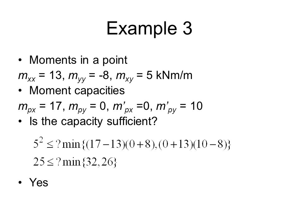 Example 3 Moments in a point m xx = 13, m yy = -8, m xy = 5 kNm/m Moment capacities m px = 17, m py = 0, m' px =0, m' py = 10 Is the capacity sufficient.