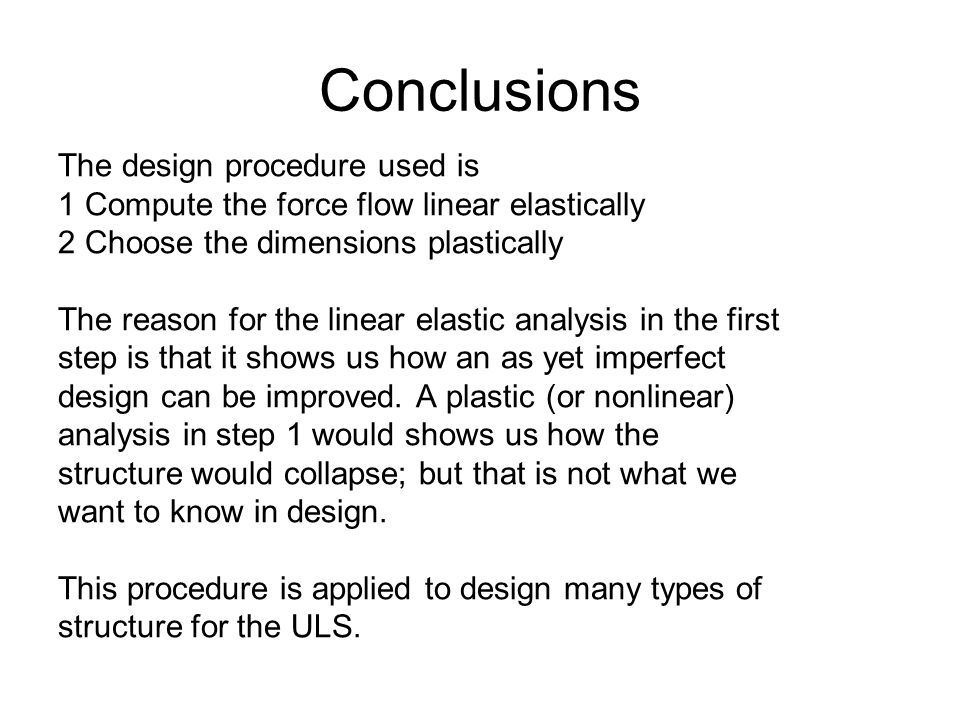 Conclusions The design procedure used is 1 Compute the force flow linear elastically 2 Choose the dimensions plastically The reason for the linear elastic analysis in the first step is that it shows us how an as yet imperfect design can be improved.