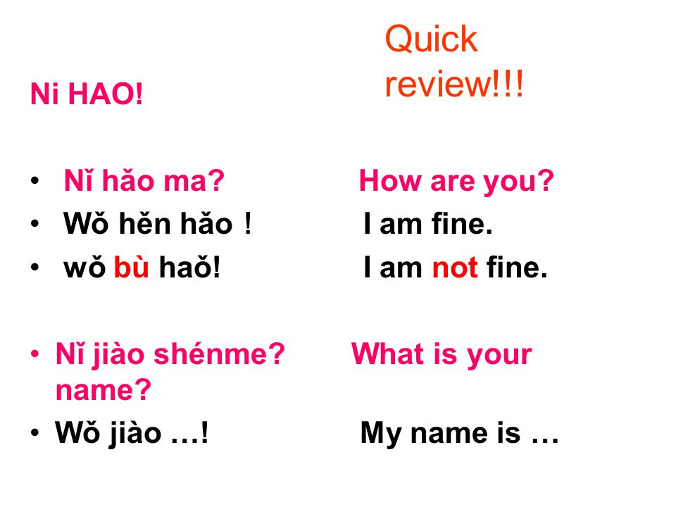 Ni HAO! Nǐ hǎo ma? How are you? Wǒ hěn hǎo ! I am fine. wǒ bù haǒ! I am not fine. Nǐ jiào shénme? What is your name? Wǒ jiào …! My name is … Quick rev