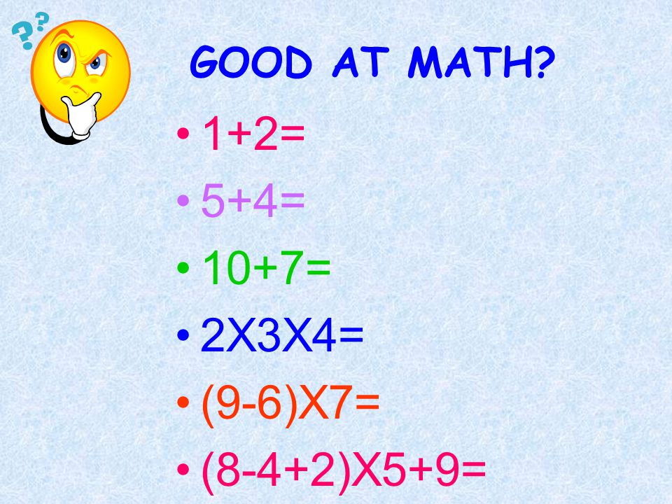 GOOD AT MATH? 1+2= 5+4= 10+7= 2X3X4= (9-6)X7= (8-4+2)X5+9=