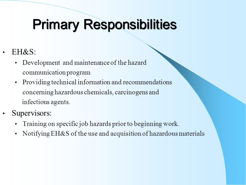 Primary Responsibilities EH&S: Development and maintenance of the hazard communication program Providing technical information and recommendations con