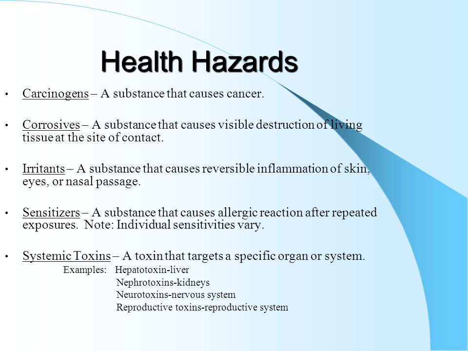 Health Hazards Carcinogens – A substance that causes cancer. Corrosives – A substance that causes visible destruction of living tissue at the site of