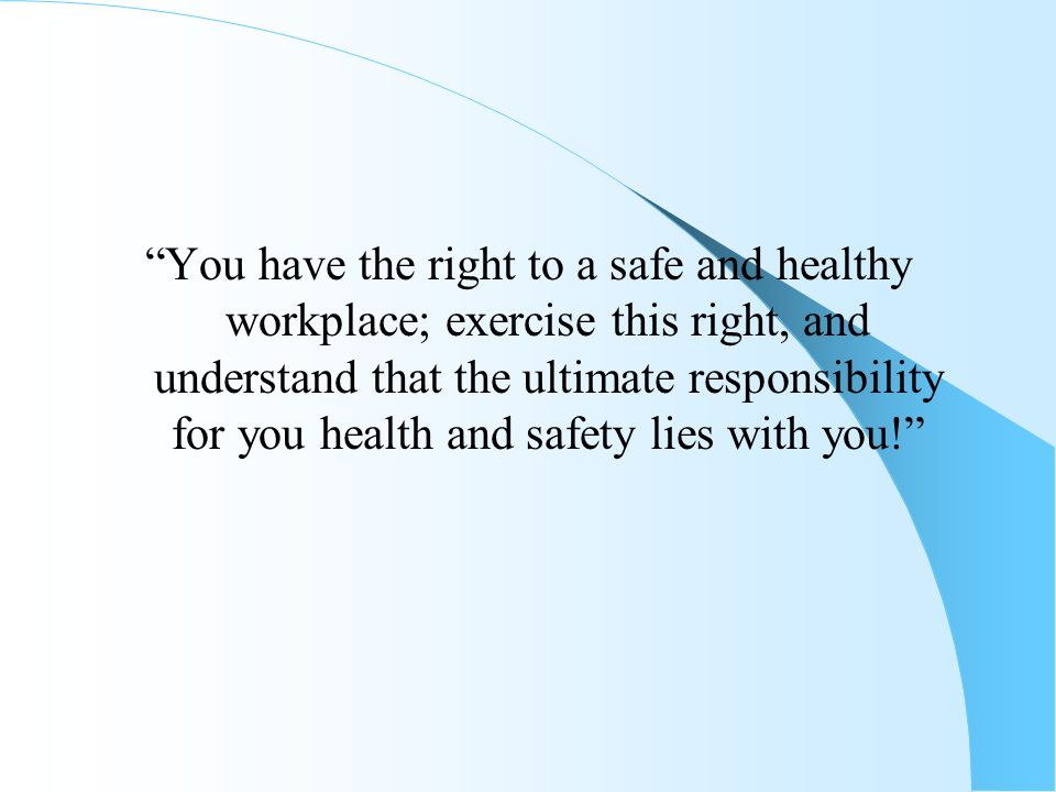 """""""You have the right to a safe and healthy workplace; exercise this right, and understand that the ultimate responsibility for you health and safety li"""
