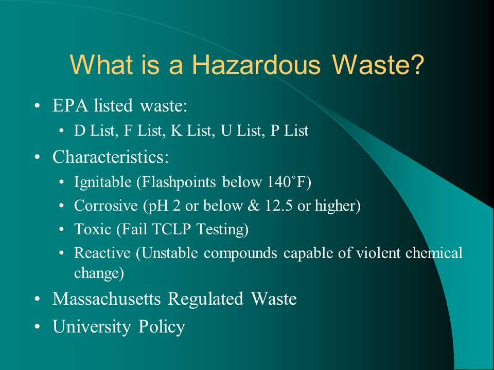What is a Hazardous Waste? EPA listed waste: D List, F List, K List, U List, P List Characteristics: Ignitable (Flashpoints below 140˚F) Corrosive (pH