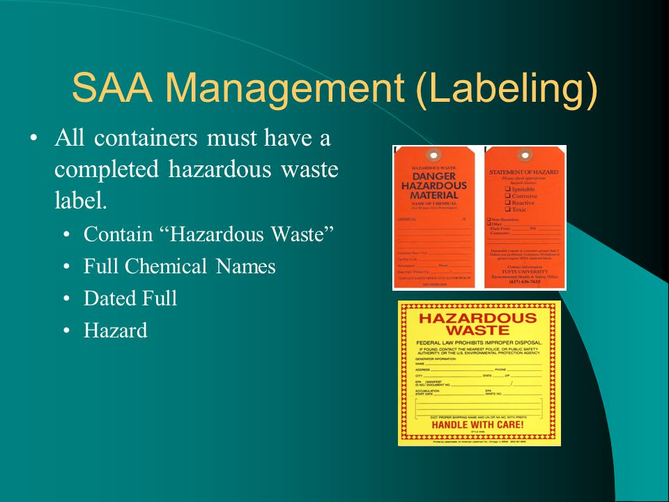 """SAA Management (Labeling) All containers must have a completed hazardous waste label. Contain """"Hazardous Waste"""" Full Chemical Names Dated Full Hazard"""