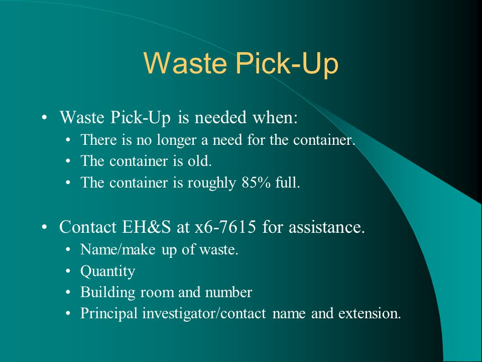 Waste Pick-Up Waste Pick-Up is needed when: There is no longer a need for the container. The container is old. The container is roughly 85% full. Cont