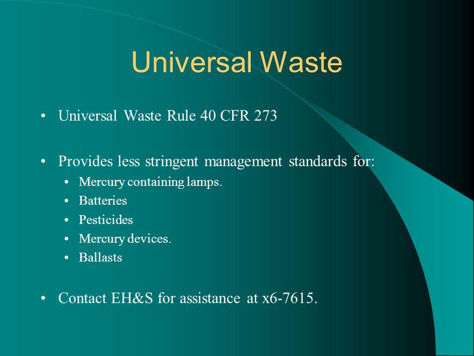 Universal Waste Universal Waste Rule 40 CFR 273 Provides less stringent management standards for: Mercury containing lamps. Batteries Pesticides Mercu