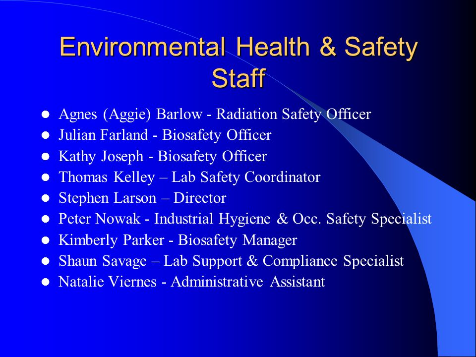 Environmental Health & Safety Staff Agnes (Aggie) Barlow - Radiation Safety Officer Julian Farland - Biosafety Officer Kathy Joseph - Biosafety Office