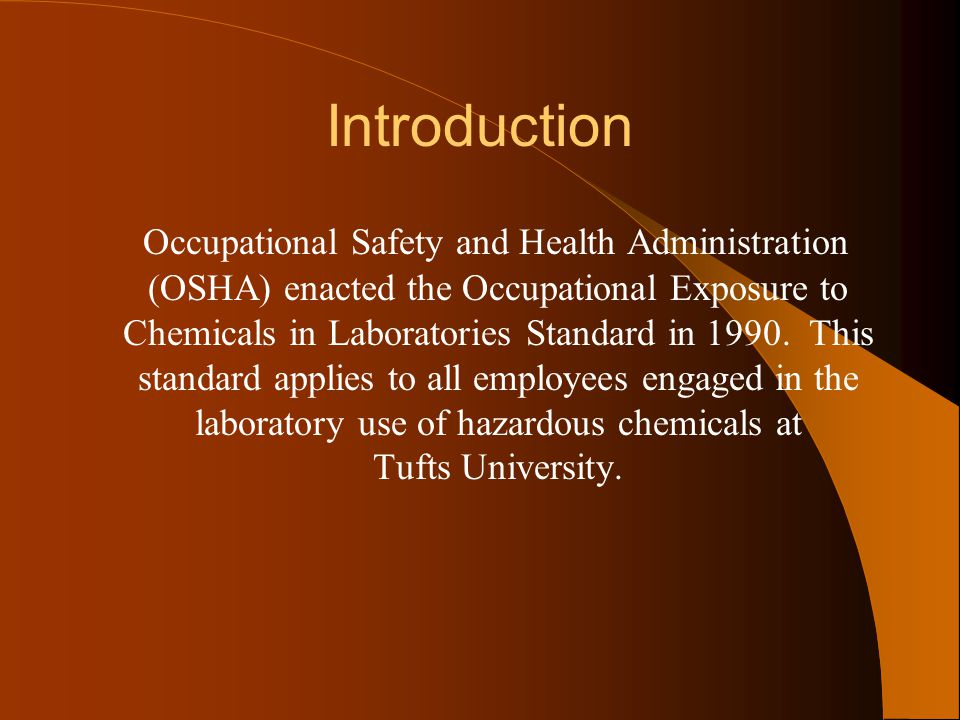Introduction Occupational Safety and Health Administration (OSHA) enacted the Occupational Exposure to Chemicals in Laboratories Standard in 1990. Thi